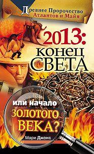 Мари Джонс - 2013: Конец Света или начало Золотого Века? Древнее пророчество атлантов и майя