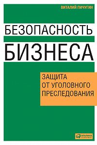 Виталий Пичугин - Безопасность бизнеса. Защита от уголовного преследования