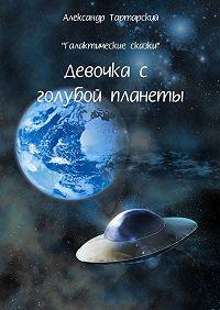 Александр Тартарский -Галактические сказки. Девочка с голубой планеты
