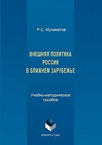 Руслан Мухаметов -Внешняя политика России в ближнем зарубежье