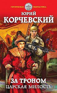 Юрий Корчевский -За троном. Царская милость