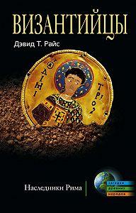Дэвид Тальбот Райс -Византийцы. Наследники Рима