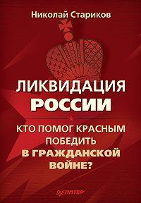 Николай Викторович Стариков -Ликвидация России. Кто помог красным победить в Гражданской войне?