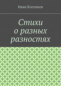 Иван Косенков -Стихи оразных разностях