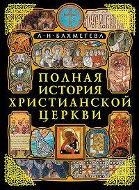 Александра Николаевна Бахметева -Полная история Христианской Церкви