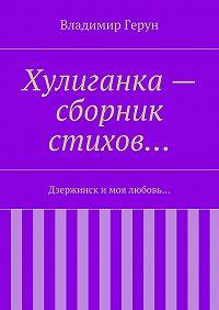 Владимир Герун - Хулиганка– сборник стихов… Дзержинск и моя любовь…
