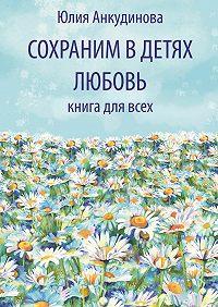 Юлия Анкудинова - Сохраним в детях любовь. Книга для всех