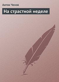 Антон Чехов -На страстной неделе