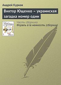 Андрей Курков -Виктор Ющенко – украинская загадка номер один