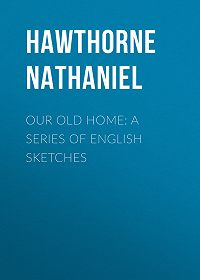 Nathaniel Hawthorne -Our Old Home: A Series of English Sketches