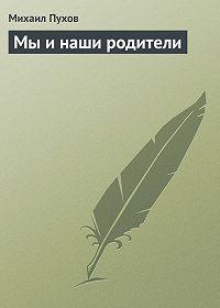 Михаил Пухов -Мы и наши родители