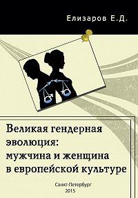 Евгений Елизаров - Великая гендерная эволюция: мужчина и женщина в европейской культуре