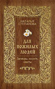 Наталья Ивановна Степанова - Для пожилых людей. Заговоры, обереги, советы