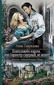 Анна Гаврилова -Благословите короля, или Характер скверный, не женат!