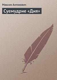 Максим Антонович -Суемудрие «Дня»