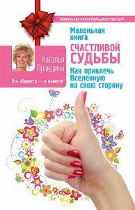 Наталия Правдина -Маленькая книга счастливой судьбы. Как привлечь Вселенную на свою сторону