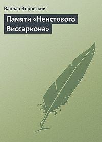 Вацлав Воровский -Памяти «Неистового Виссариона»