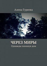 Алена Гуреева -Через миры. Однажды покинув дом