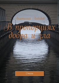 Анатолий Лебедев -В пропорциях добра и зла. Стихи