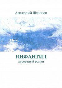 Анатолий Шинкин - Инфантил