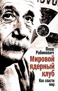 Яков Рабинович -Мировой ядерный клуб. Как спасти мир