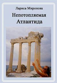 Лариса Миронова -Непотопляемая Атлантида (сборник)