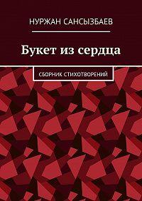 Нуржан Сансызбаев -Букет изсердца. Сборник стихотворений