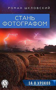Роман Шкловский -Стань фотографом за 8 уроков