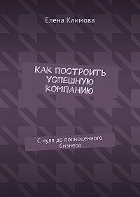 Елена Климова -Как построить успешную компанию. Снуля дополноценного бизнеса