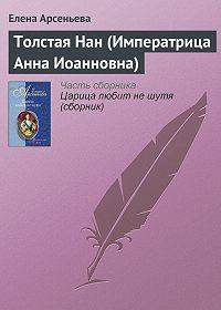 Елена Арсеньева -Толстая Нан (Императрица Анна Иоанновна)