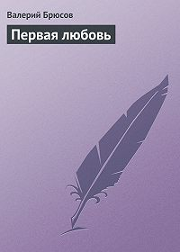 Валерий Брюсов -Первая любовь