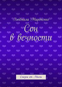 Людмила Мироненко - Сон ввечности. Сказки отМилы