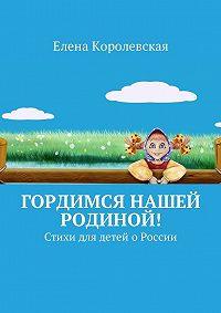 Елена Королевская -Гордимся нашей Родиной! Стихи для детей о России