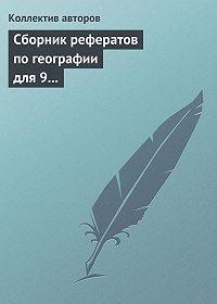 Коллектив Авторов -Сборник рефератов по географии для 9 класса. Экономическая и региональная география России