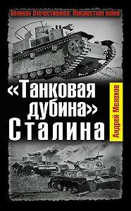 Андрей Мелехов -«Танковая дубина» Сталина