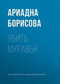Ариадна Борисова -Убить муравья