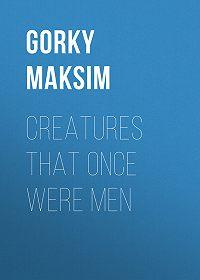 Maksim Gorky -Creatures That Once Were Men