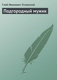 Глеб Успенский -Подгородный мужик