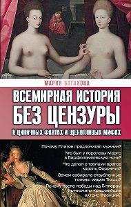 Мария Баганова - Всемирная история без цензуры. В циничных фактах и щекотливых мифах
