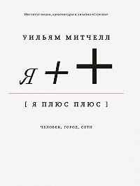 Уильям Дж. Митчелл -Я++: Человек, город, сети