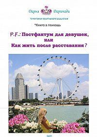 Дарья Даринади -P.F.: Постфактум для девушек, или Как жить после расставания? Территория позитивного мышления