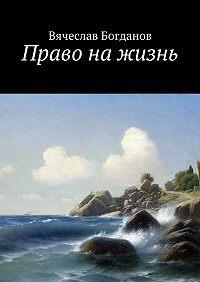 Вячеслав Богданов -Право нажизнь