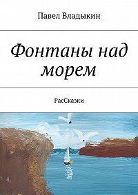 Павел Владыкин -Фонтаны над морем. РасСказки