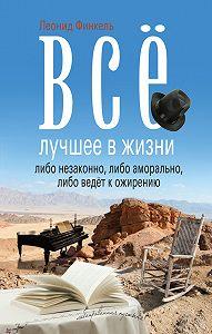 Леонид Финкель -Всё лучшее в жизни либо незаконно, либо аморально, либо ведёт к ожирению (сборник)