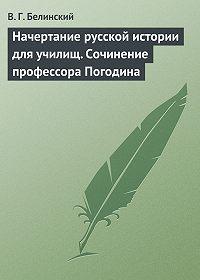 В. Г. Белинский - Начертание русской истории для училищ. Сочинение профессора Погодина