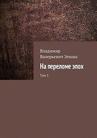 Владимир Земша - Напереломеэпох. Том1