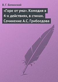 В. Г. Белинский - «Горе от ума». Комедия в 4-х действиях, в стихах. Сочинение А.С. Грибоедова