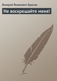 Валерий Брюсов -Не воскрешайте меня!
