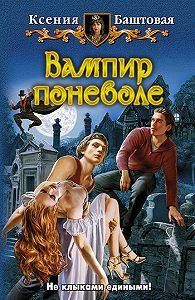 Ксения Баштовая -Вампир поневоле