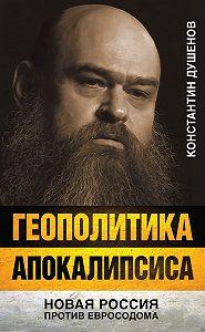 Константин Душенов - Геополитика апокалипсиса. Новая Россия против Евросодома